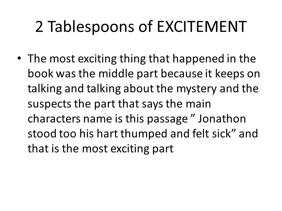 2 Tablespoons of EXCITEMENT The most exciting thing that happened in the book was the middle part because it keeps on talking and talking about the my