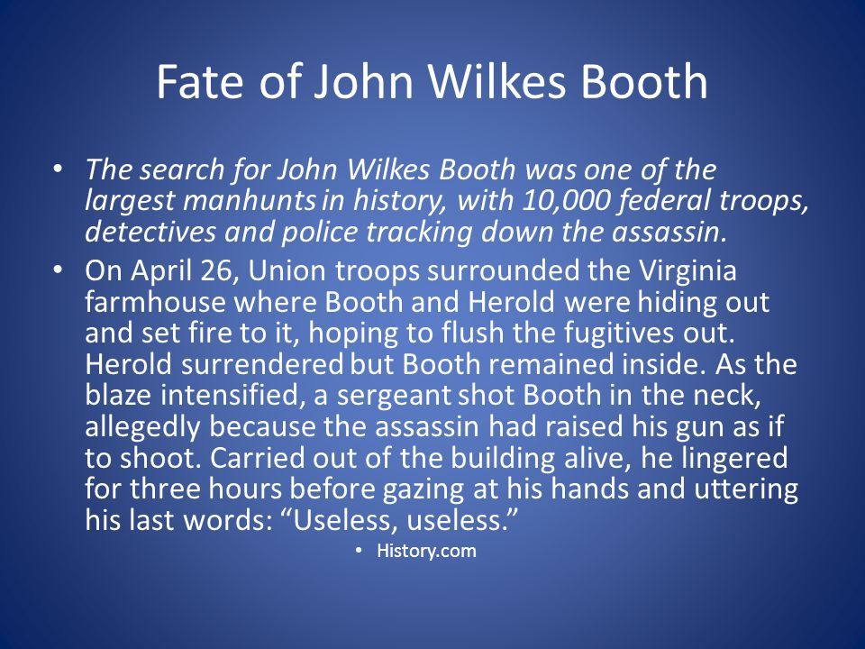 Fate of John Wilkes Booth The search for John Wilkes Booth was one of the largest manhunts in history, with 10,000 federal troops, detectives and police tracking down the assassin.