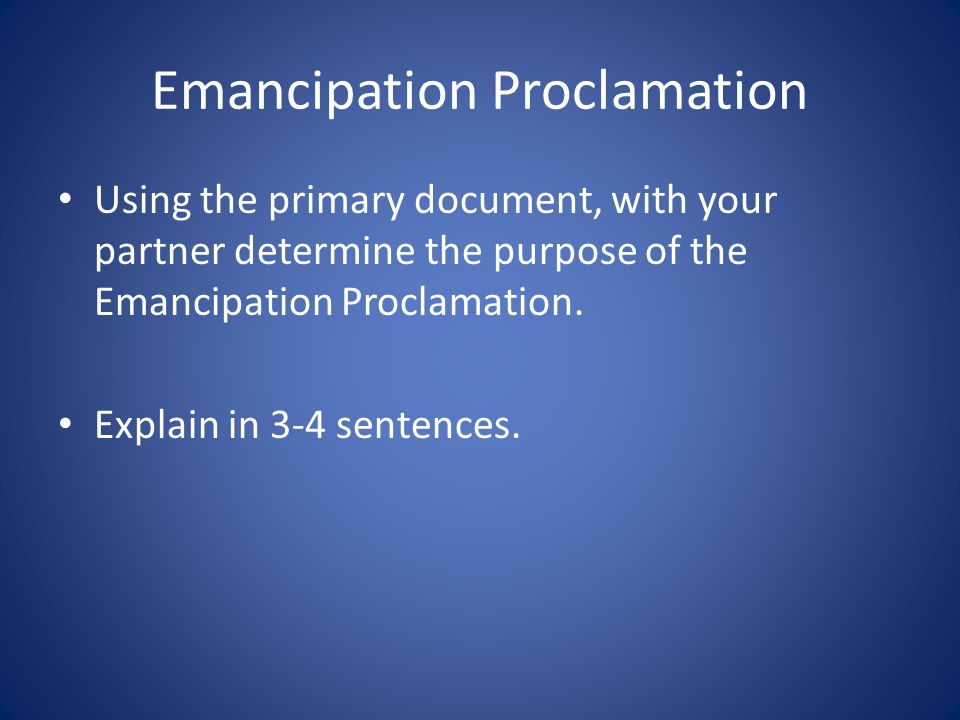 Emancipation Proclamation Using the primary document, with your partner determine the purpose of the Emancipation Proclamation. Explain in 3-4 sentenc