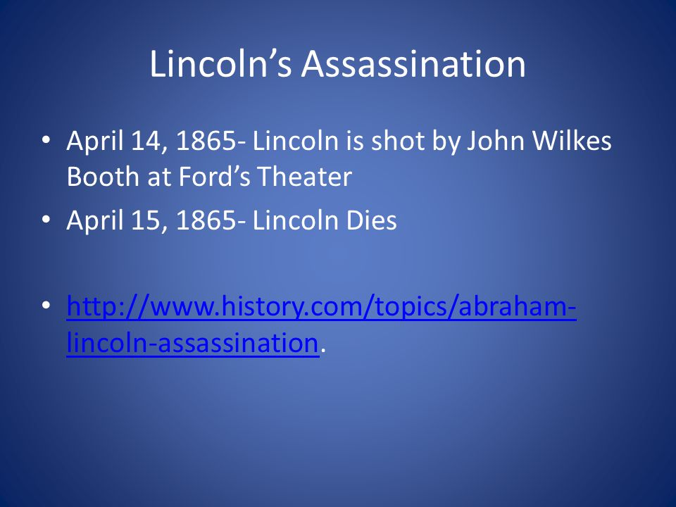Lincoln's Assassination April 14, 1865- Lincoln is shot by John Wilkes Booth at Ford's Theater April 15, 1865- Lincoln Dies http://www.history.com/topics/abraham- lincoln-assassination.