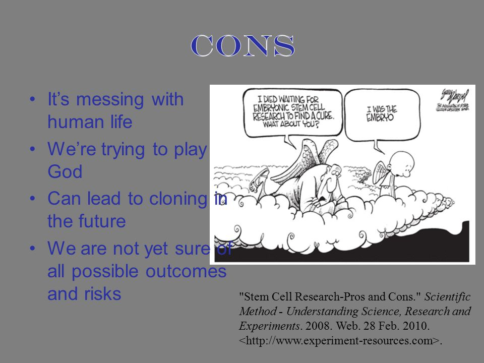 It's messing with human life We're trying to play God Can lead to cloning in the future We are not yet sure of all possible outcomes and risks Stem Cell Research-Pros and Cons. Scientific Method - Understanding Science, Research and Experiments.