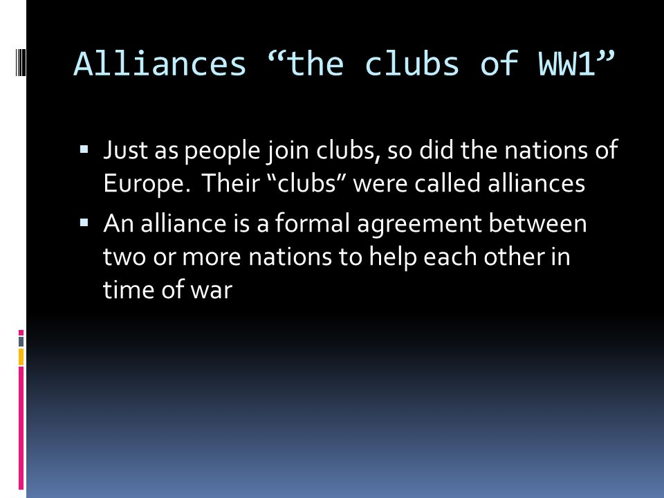 Alliances the clubs of WW1  Just as people join clubs, so did the nations of Europe.
