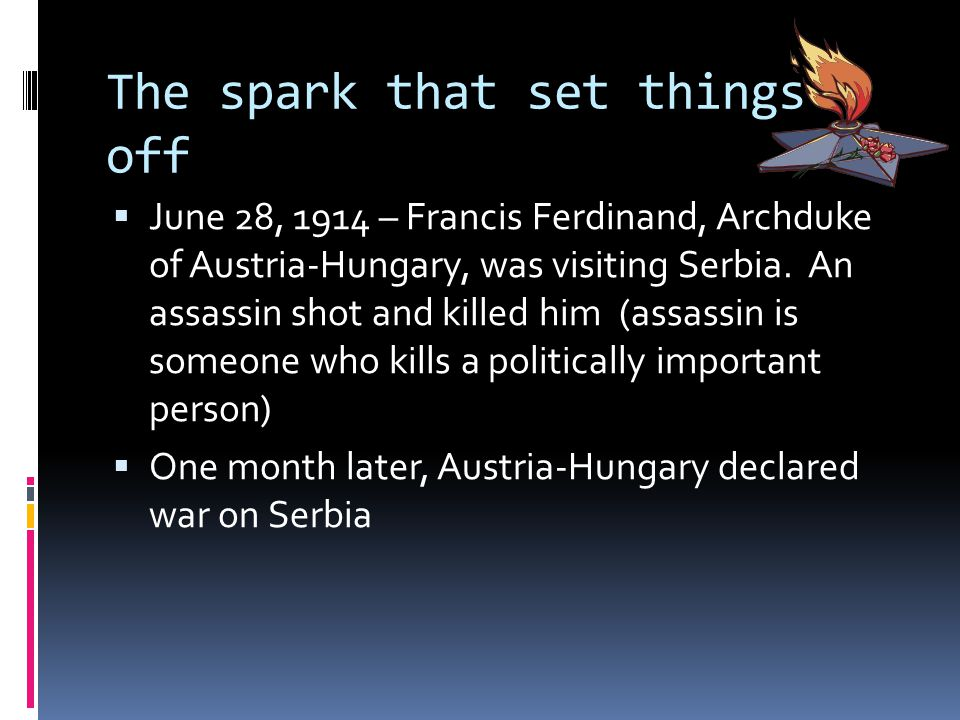 The spark that set things off  June 28, 1914 – Francis Ferdinand, Archduke of Austria-Hungary, was visiting Serbia.