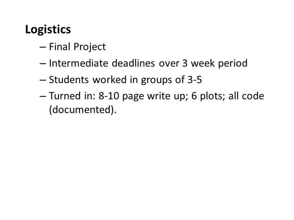 Logistics – Final Project – Intermediate deadlines over 3 week period – Students worked in groups of 3-5 – Turned in: 8-10 page write up; 6 plots; all code (documented).