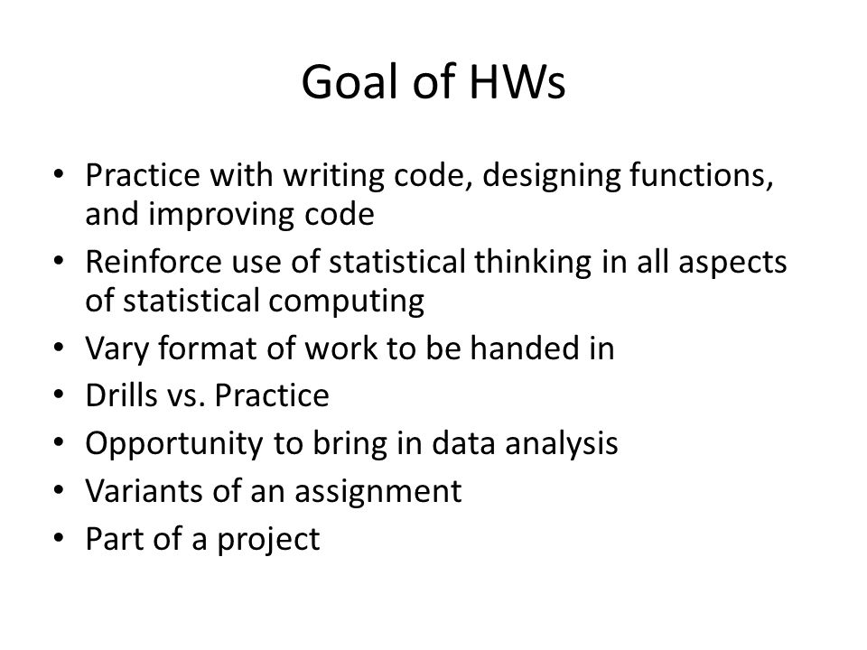 Goal of HWs Practice with writing code, designing functions, and improving code Reinforce use of statistical thinking in all aspects of statistical computing Vary format of work to be handed in Drills vs.