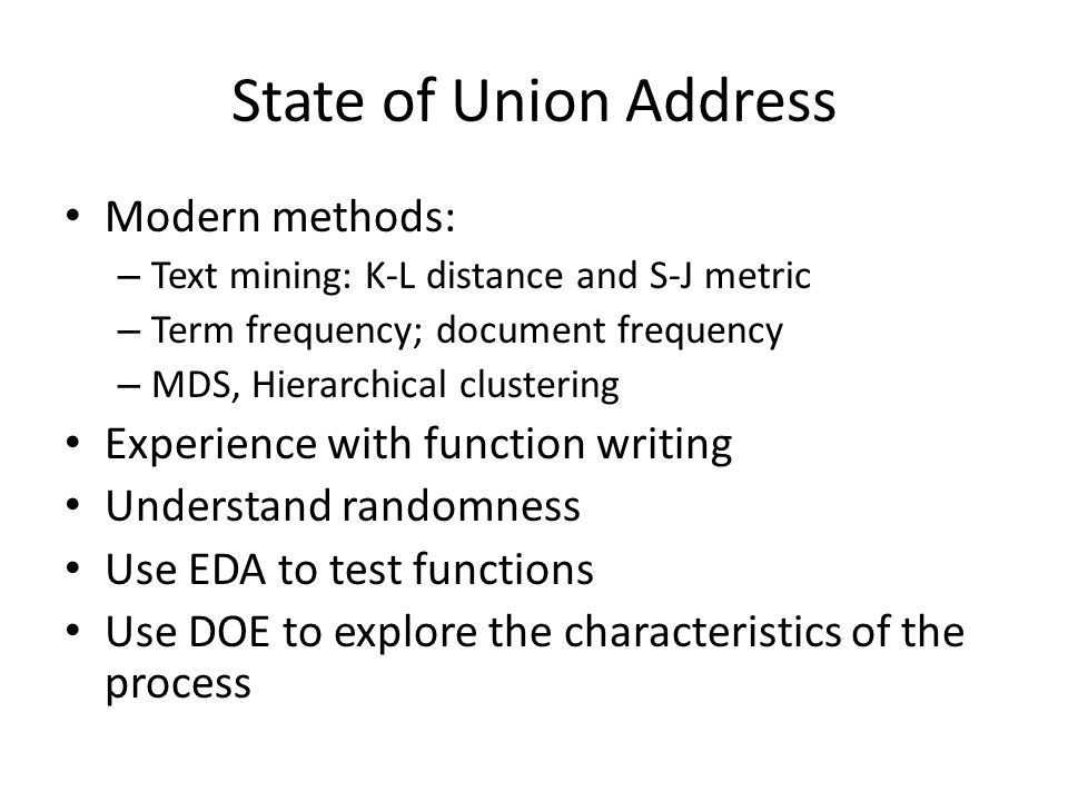 State of Union Address Modern methods: – Text mining: K-L distance and S-J metric – Term frequency; document frequency – MDS, Hierarchical clustering Experience with function writing Understand randomness Use EDA to test functions Use DOE to explore the characteristics of the process