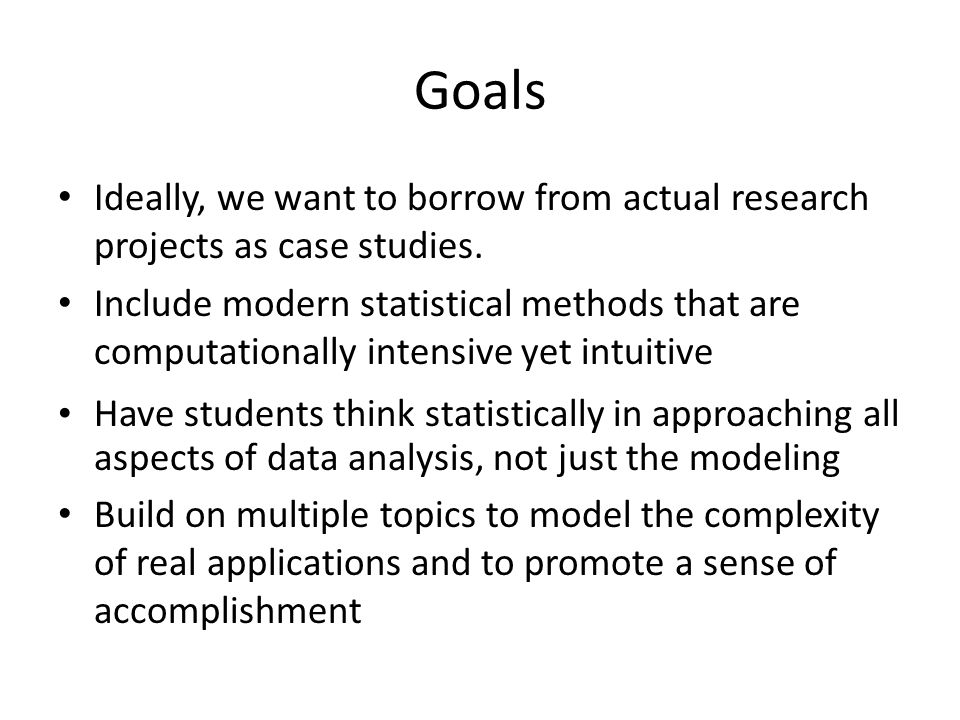 Goals Ideally, we want to borrow from actual research projects as case studies.