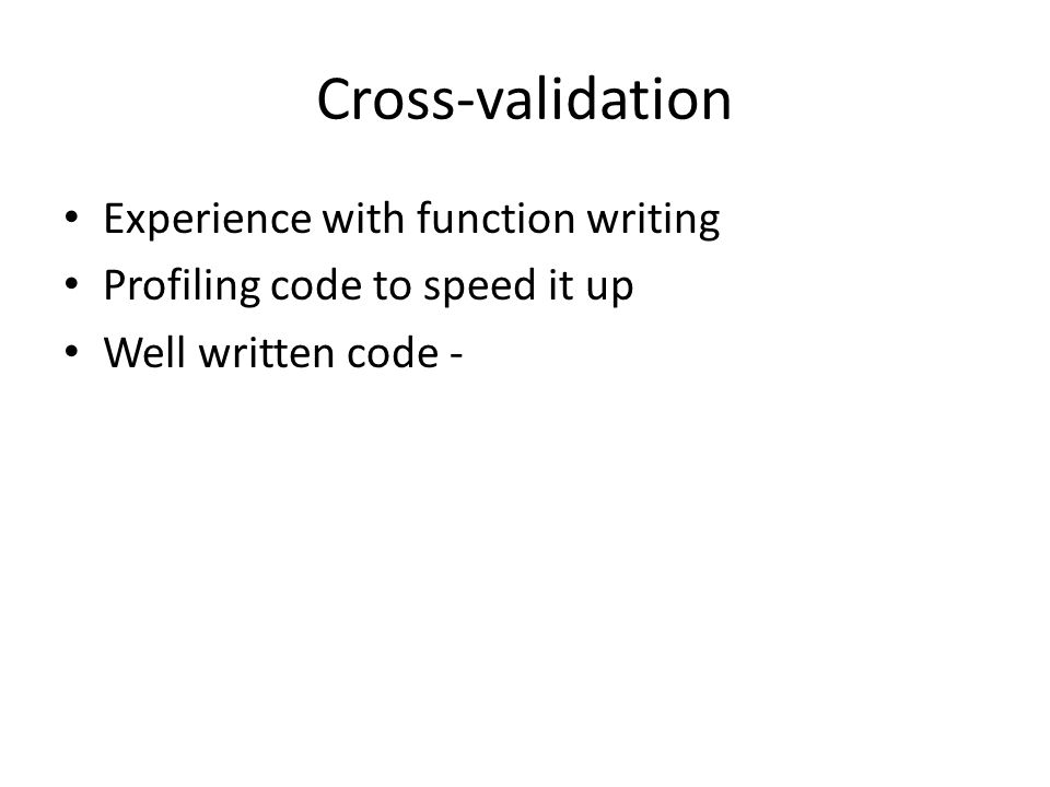 Cross-validation Experience with function writing Profiling code to speed it up Well written code -