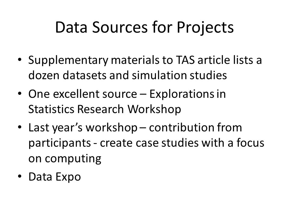 Data Sources for Projects Supplementary materials to TAS article lists a dozen datasets and simulation studies One excellent source – Explorations in Statistics Research Workshop Last year's workshop – contribution from participants - create case studies with a focus on computing Data Expo