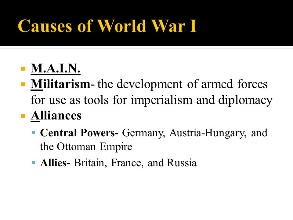  M.A.I.N.  Militarism- the development of armed forces for use as tools for imperialism and diplomacy  Alliances  Central Powers- Germany, Austria