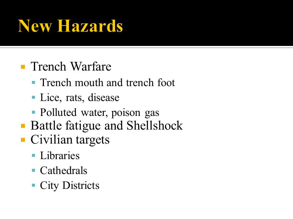  Trench Warfare  Trench mouth and trench foot  Lice, rats, disease  Polluted water, poison gas  Battle fatigue and Shellshock  Civilian targets