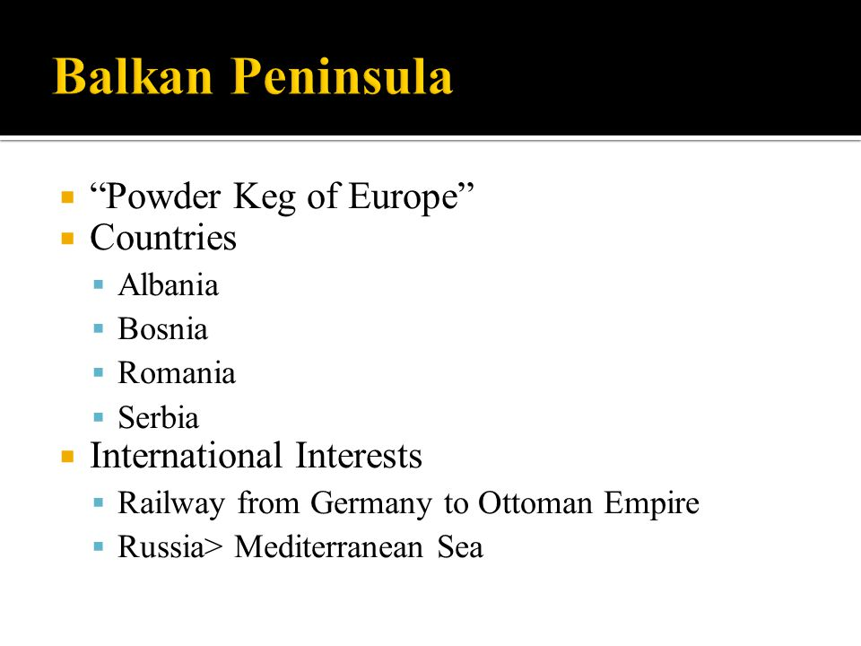 " ""Powder Keg of Europe""  Countries  Albania  Bosnia  Romania  Serbia  International Interests  Railway from Germany to Ottoman Empire  Russia"
