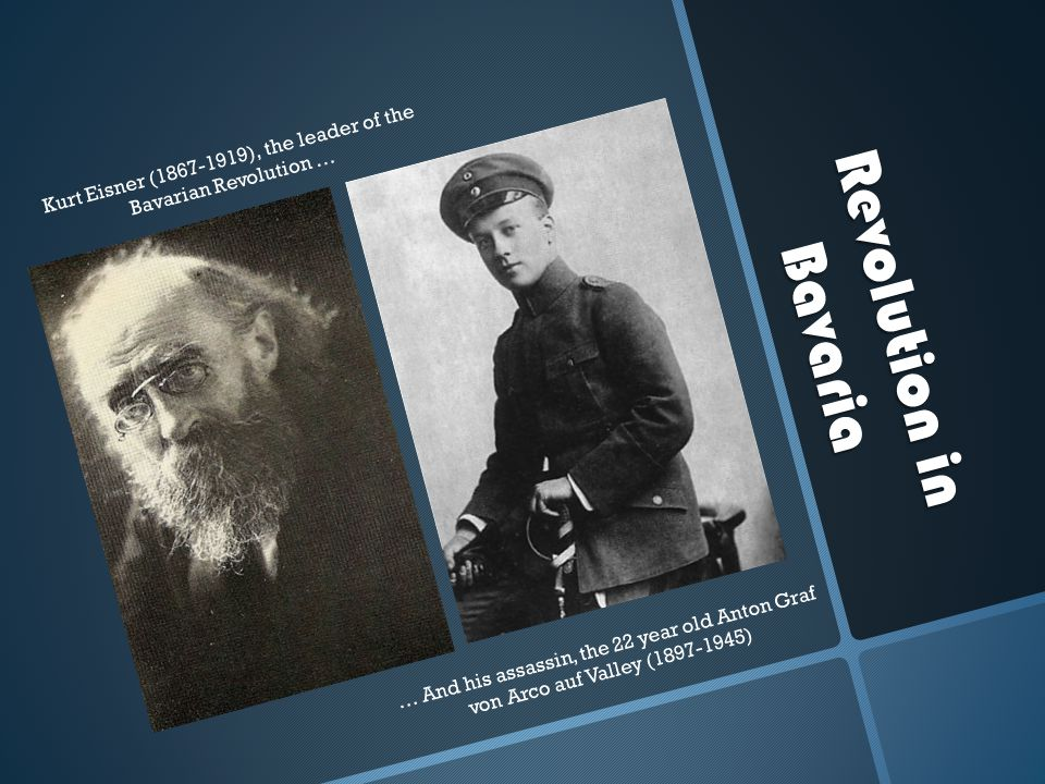 Revolution in Bavaria Kurt Eisner (1867-1919), the leader of the Bavarian Revolution … … And his assassin, the 22 year old Anton Graf von Arco auf Valley (1897-1945)