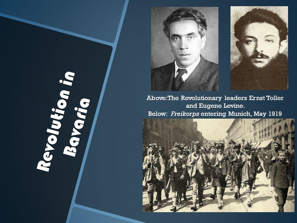 Revolution in Bavaria Above:The Revolutionary leaders Ernst Toller and Eugene Levine. Below: Freikorps entering Munich, May 1919
