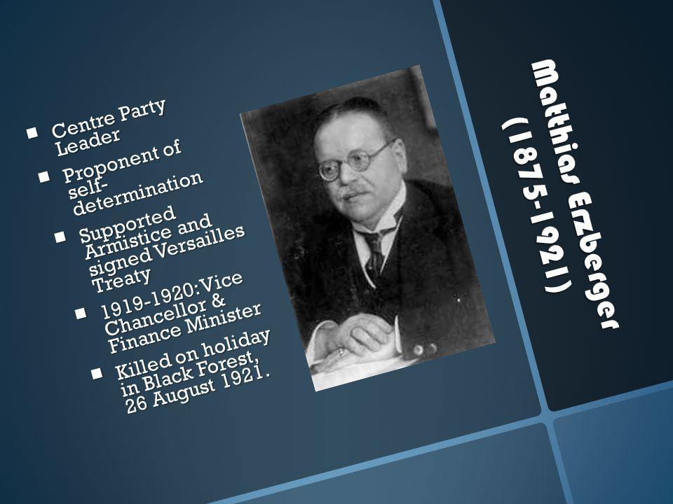 Matthias Erzberger (1875-1921) Matthias Erzberger (1875-1921)  Centre Party Leader  Proponent of self- determination  Supported Armistice and signe