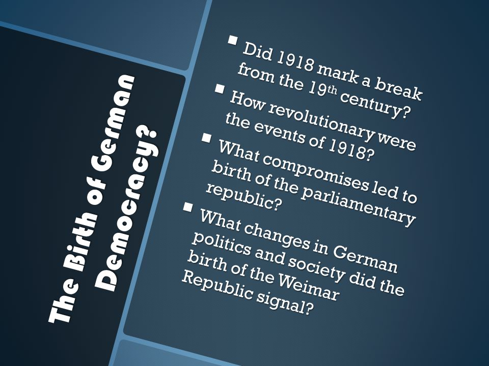 The Birth of German Democracy?  Did 1918 mark a break from the 19 th century?  How revolutionary were the events of 1918?  What compromises led to