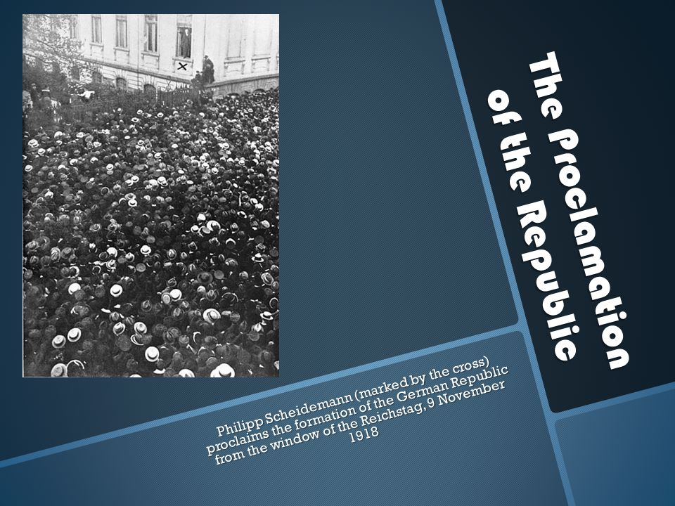 The Proclamation of the Republic Philipp Scheidemann (marked by the cross) proclaims the formation of the German Republic from the window of the Reich