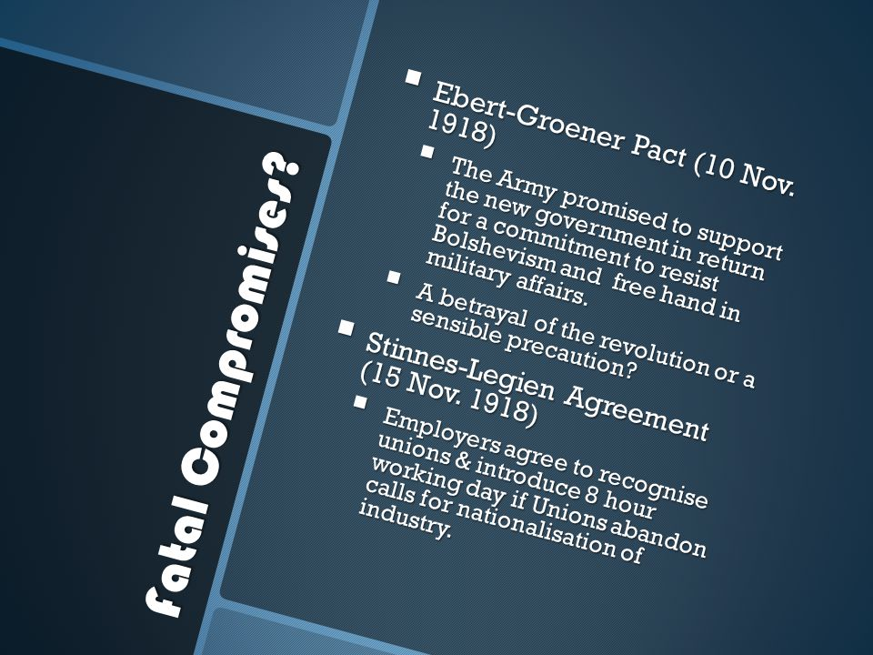 Fatal Compromises?  Ebert-Groener Pact (10 Nov. 1918)  The Army promised to support the new government in return for a commitment to resist Bolshevi