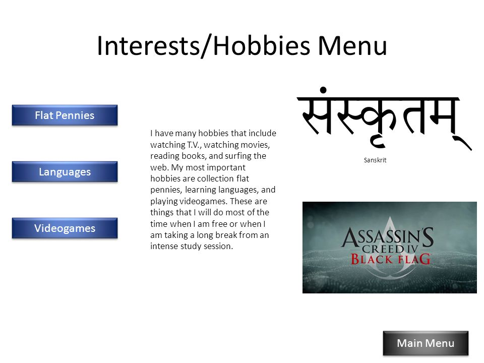 Interests/Hobbies Menu Flat Pennies Languages Videogames Main Menu I have many hobbies that include watching T.V., watching movies, reading books, and surfing the web.