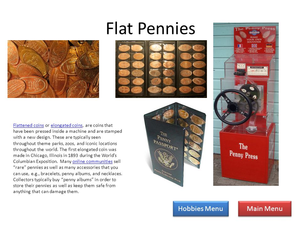 Flat Pennies Main Menu Hobbies Menu Flattened coinsFlattened coins or elongated coins, are coins that have been pressed inside a machine and are stamped with a new design.