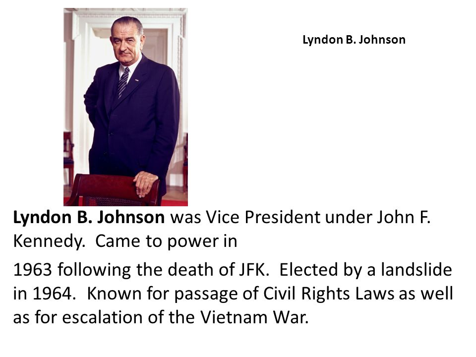 Lyndon B. Johnson Lyndon B. Johnson was Vice President under John F. Kennedy. Came to power in 1963 following the death of JFK. Elected by a landslide