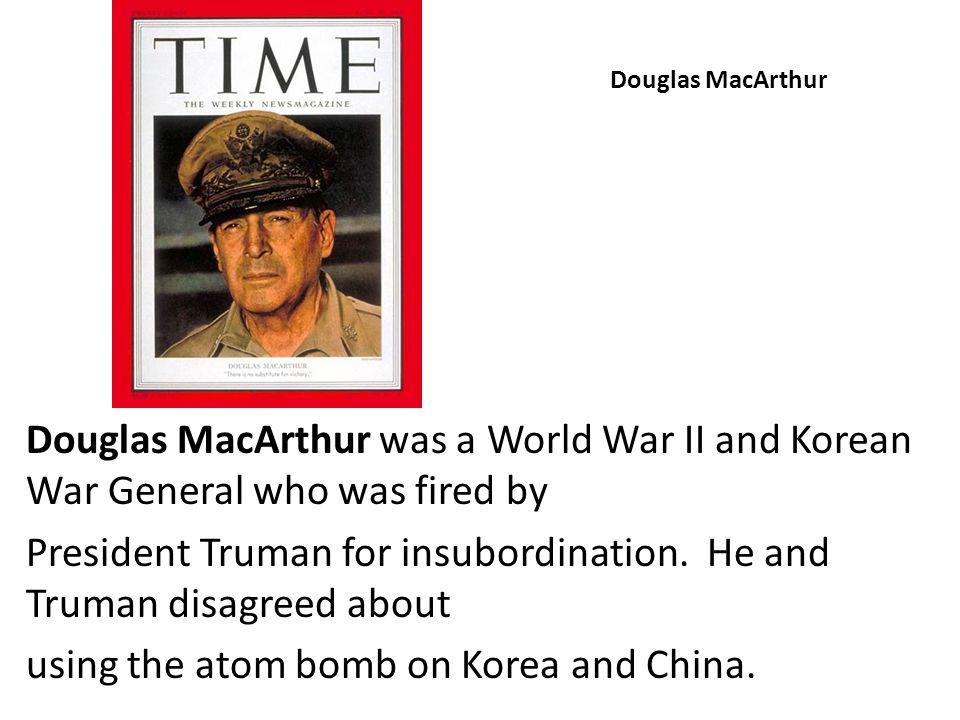 Douglas MacArthur Douglas MacArthur was a World War II and Korean War General who was fired by President Truman for insubordination. He and Truman dis
