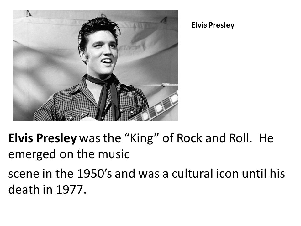 """Elvis Presley Elvis Presley was the """"King"""" of Rock and Roll. He emerged on the music scene in the 1950's and was a cultural icon until his death in 19"""