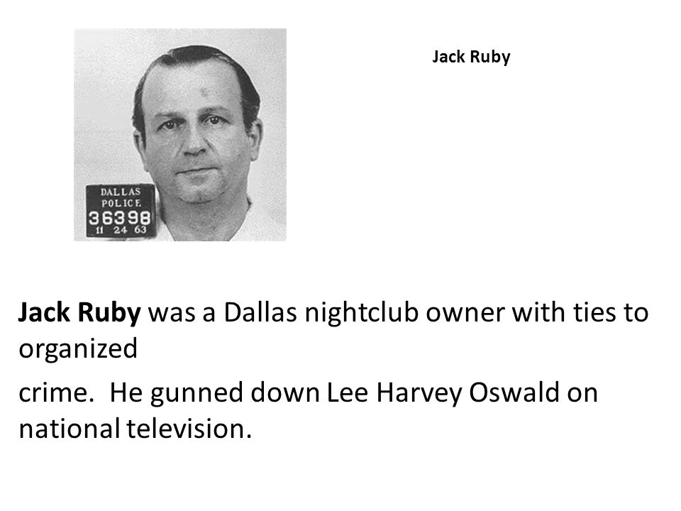 Jack Ruby Jack Ruby was a Dallas nightclub owner with ties to organized crime. He gunned down Lee Harvey Oswald on national television.