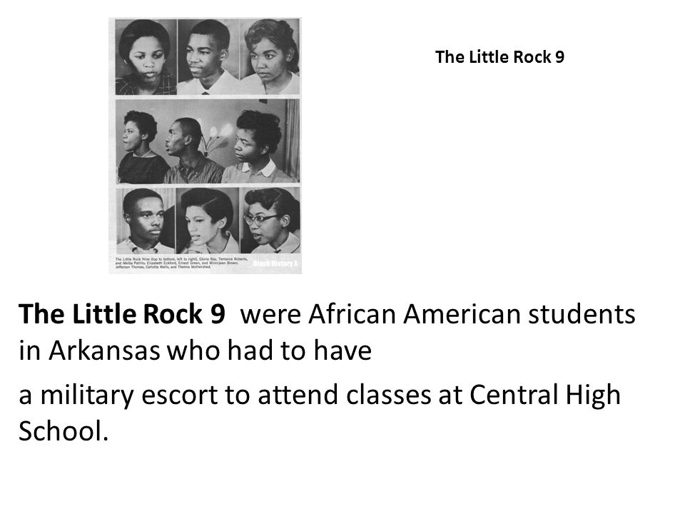 The Little Rock 9 The Little Rock 9 were African American students in Arkansas who had to have a military escort to attend classes at Central High Sch