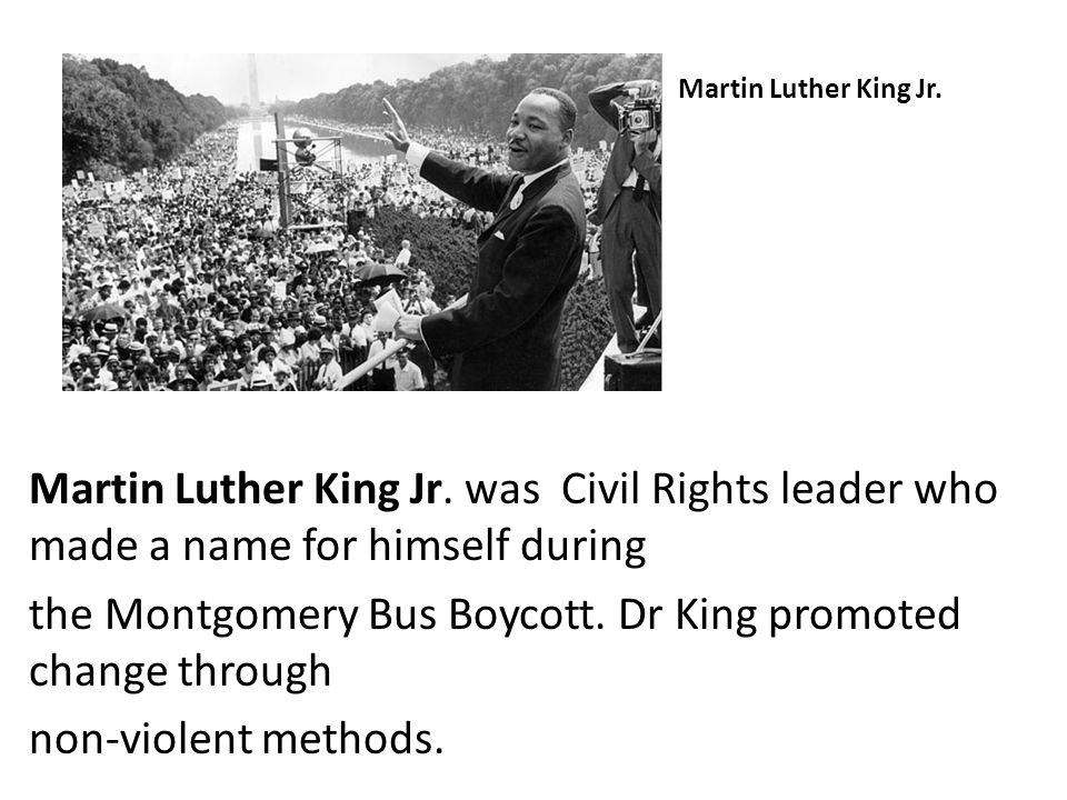 Martin Luther King Jr. Martin Luther King Jr. was Civil Rights leader who made a name for himself during the Montgomery Bus Boycott. Dr King promoted