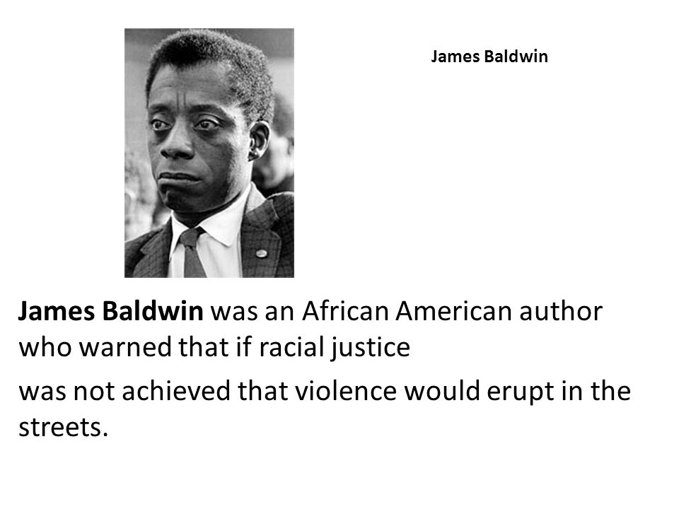 James Baldwin James Baldwin was an African American author who warned that if racial justice was not achieved that violence would erupt in the streets