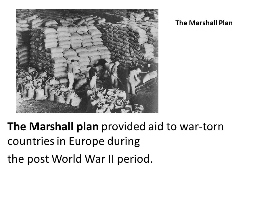 The Marshall Plan The Marshall plan provided aid to war-torn countries in Europe during the post World War II period.