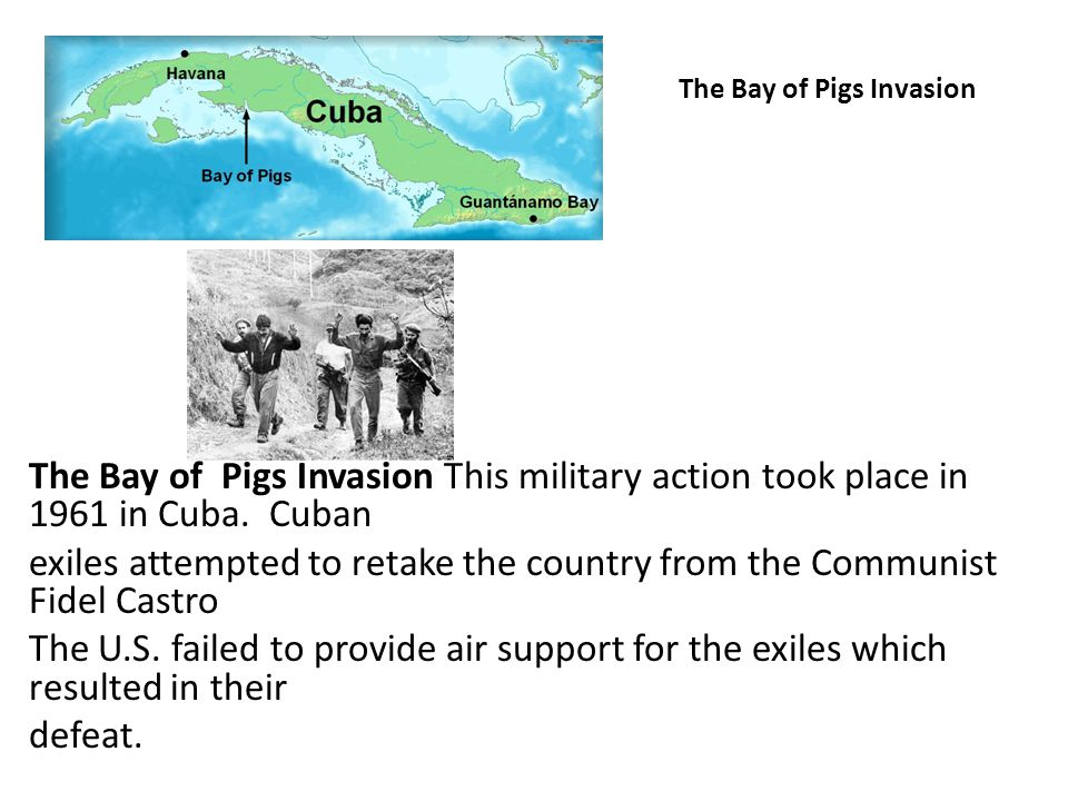 The Bay of Pigs Invasion The Bay of Pigs Invasion This military action took place in 1961 in Cuba. Cuban exiles attempted to retake the country from t