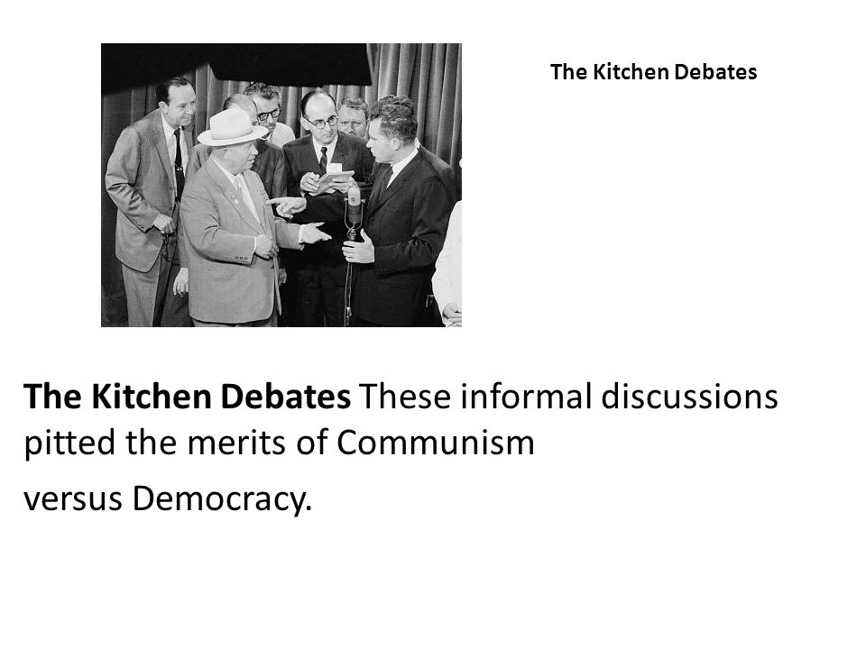 The Kitchen Debates The Kitchen Debates These informal discussions pitted the merits of Communism versus Democracy.