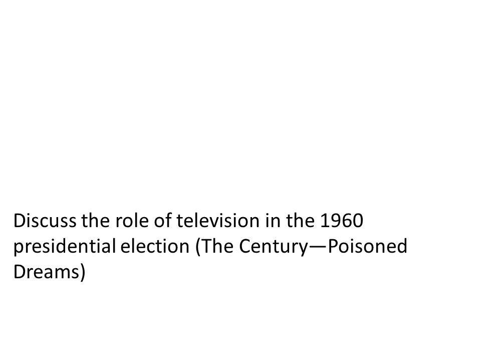 Discuss the role of television in the 1960 presidential election (The Century—Poisoned Dreams)