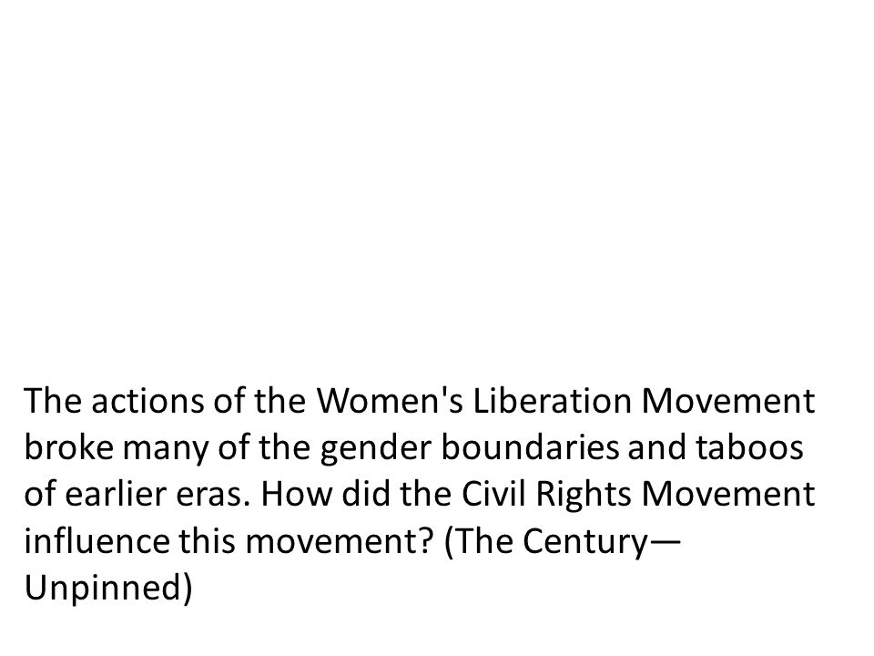 The actions of the Women's Liberation Movement broke many of the gender boundaries and taboos of earlier eras. How did the Civil Rights Movement influ
