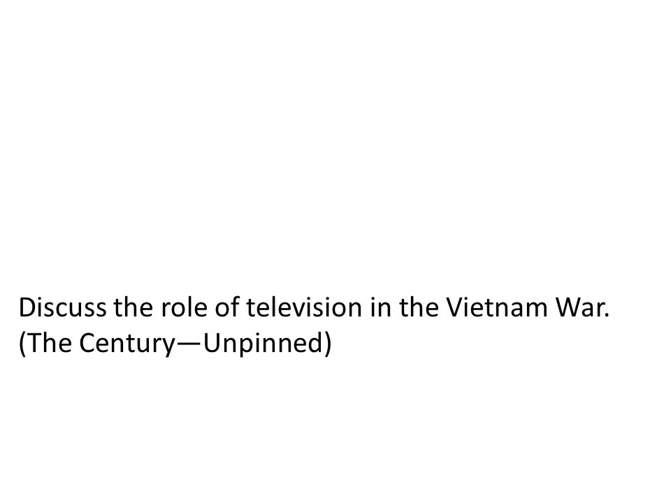 Discuss the role of television in the Vietnam War. (The Century—Unpinned)