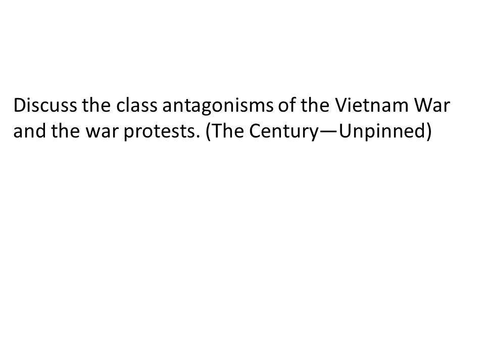 Discuss the class antagonisms of the Vietnam War and the war protests. (The Century—Unpinned)