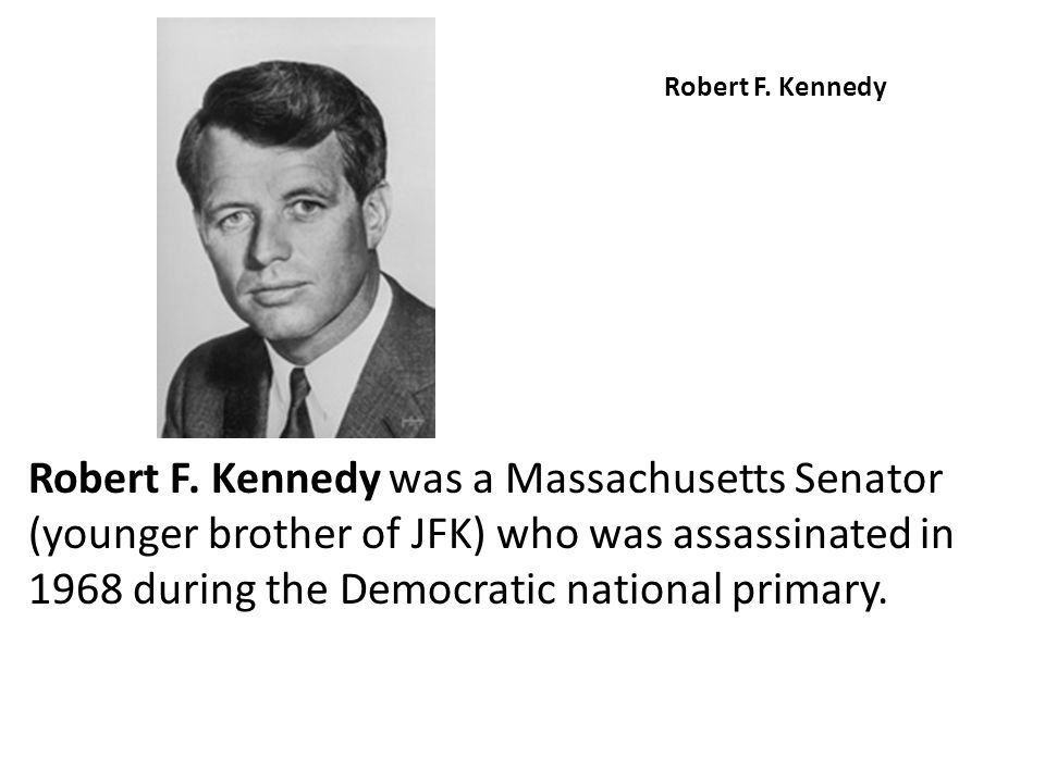 Robert F. Kennedy Robert F. Kennedy was a Massachusetts Senator (younger brother of JFK) who was assassinated in 1968 during the Democratic national p