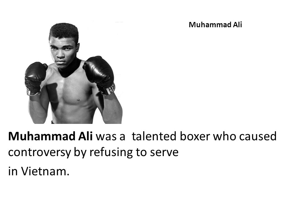 Muhammad Ali Muhammad Ali was a talented boxer who caused controversy by refusing to serve in Vietnam.