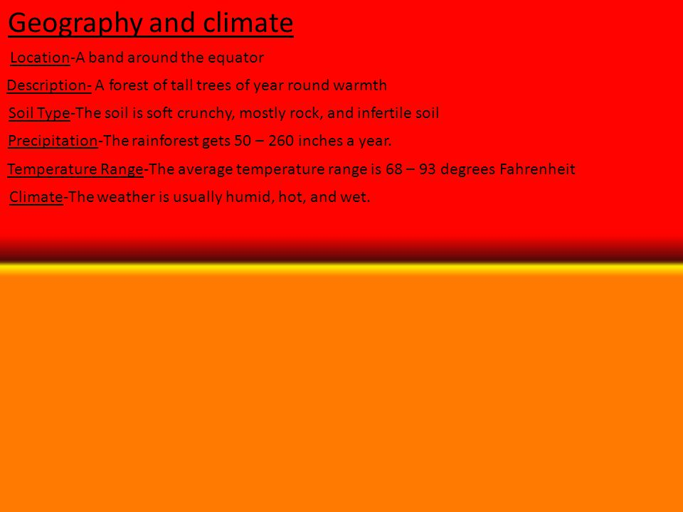 Geography and climate Location-A band around the equator Description- A forest of tall trees of year round warmth Soil Type-The soil is soft crunchy,