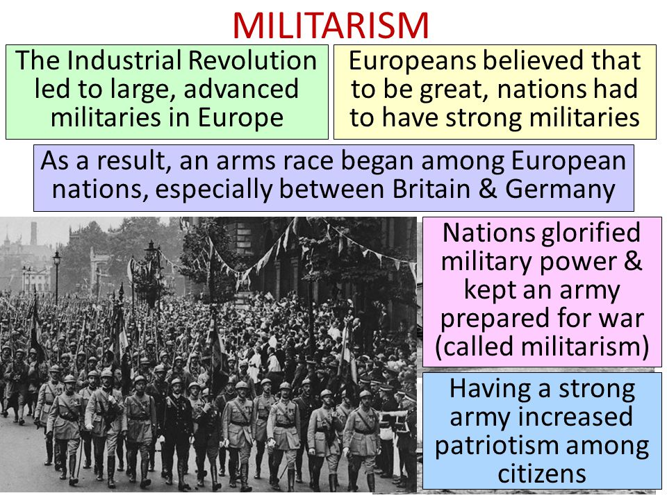 MILITARISM The Industrial Revolution led to large, advanced militaries in Europe Europeans believed that to be great, nations had to have strong militaries As a result, an arms race began among European nations, especially between Britain & Germany Nations glorified military power & kept an army prepared for war (called militarism) Having a strong army increased patriotism among citizens