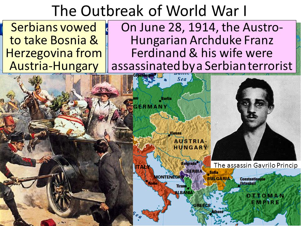 The Outbreak of World War I Serbians vowed to take Bosnia & Herzegovina from Austria-Hungary On June 28, 1914, the Austro- Hungarian Archduke Franz Ferdinand & his wife were assassinated by a Serbian terrorist The assassin Gavrilo Princip