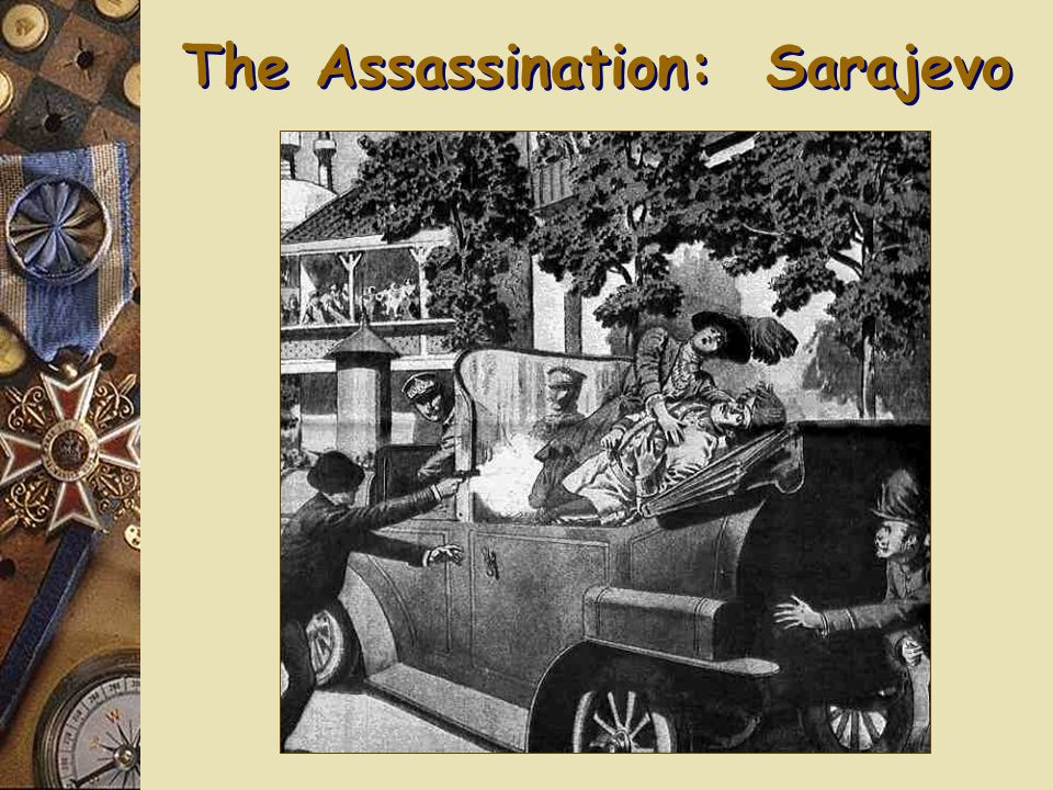  Archduke Francis Ferdinand of Austria-Hungary went on a visit to Sarajevo, Bosnia-Herzegovina which Austria-Hungary had annexed in 1908  Sarajevo was a hotbed of pan-Serbian nationalism  As he drove through Sarajevo on June 28, 1914, seven assassins from the terrorist group Black Hand waited for him – The Black Hand advocated for a greater Serbia Nationalism: Assassination of Ferdinand Archduke Ferdinand and his family