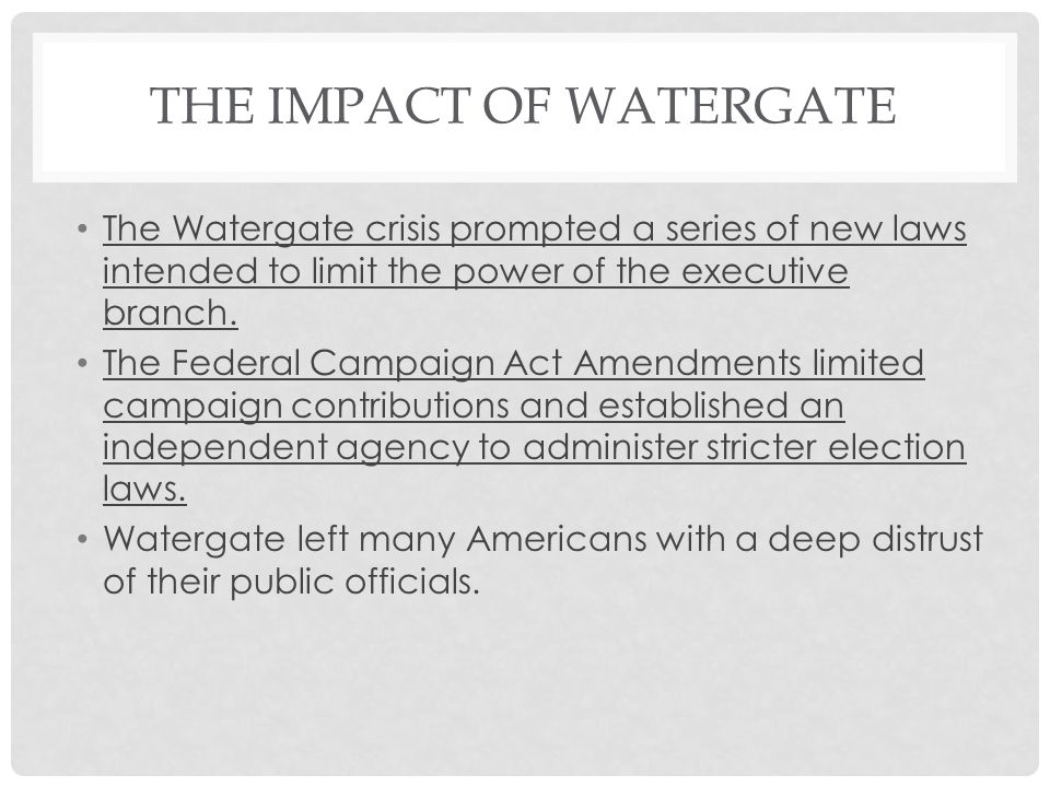THE IMPACT OF WATERGATE The Watergate crisis prompted a series of new laws intended to limit the power of the executive branch.