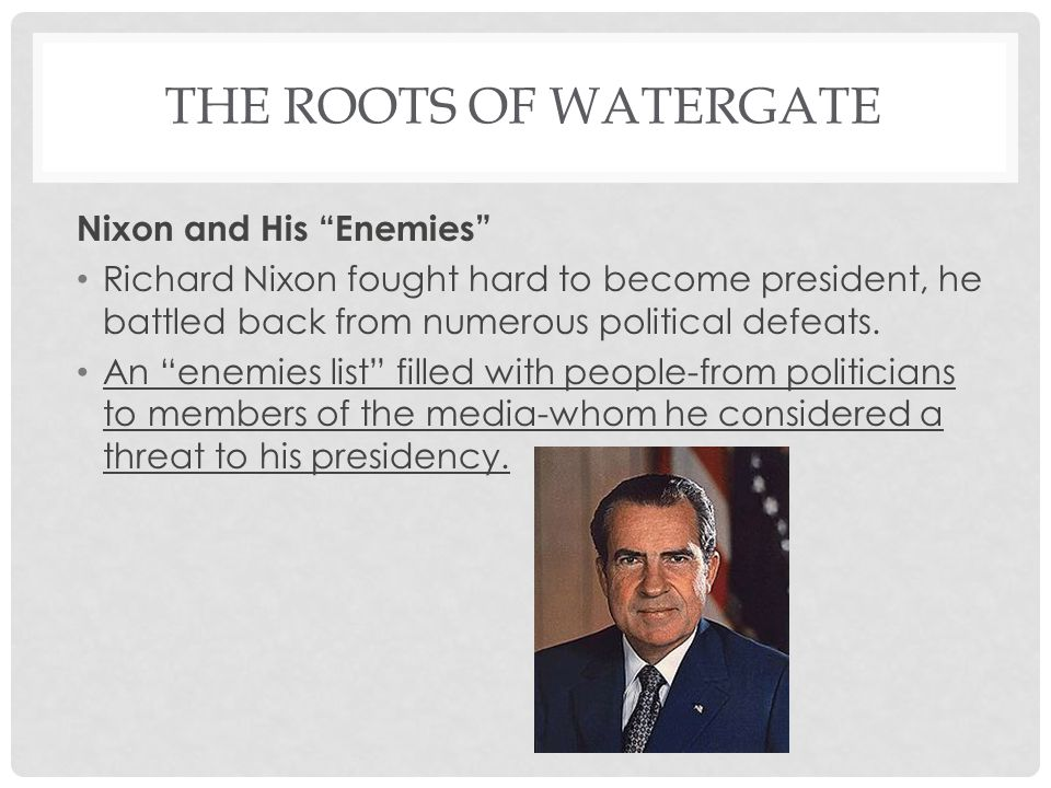 THE ROOTS OF WATERGATE Nixon and His Enemies Richard Nixon fought hard to become president, he battled back from numerous political defeats.