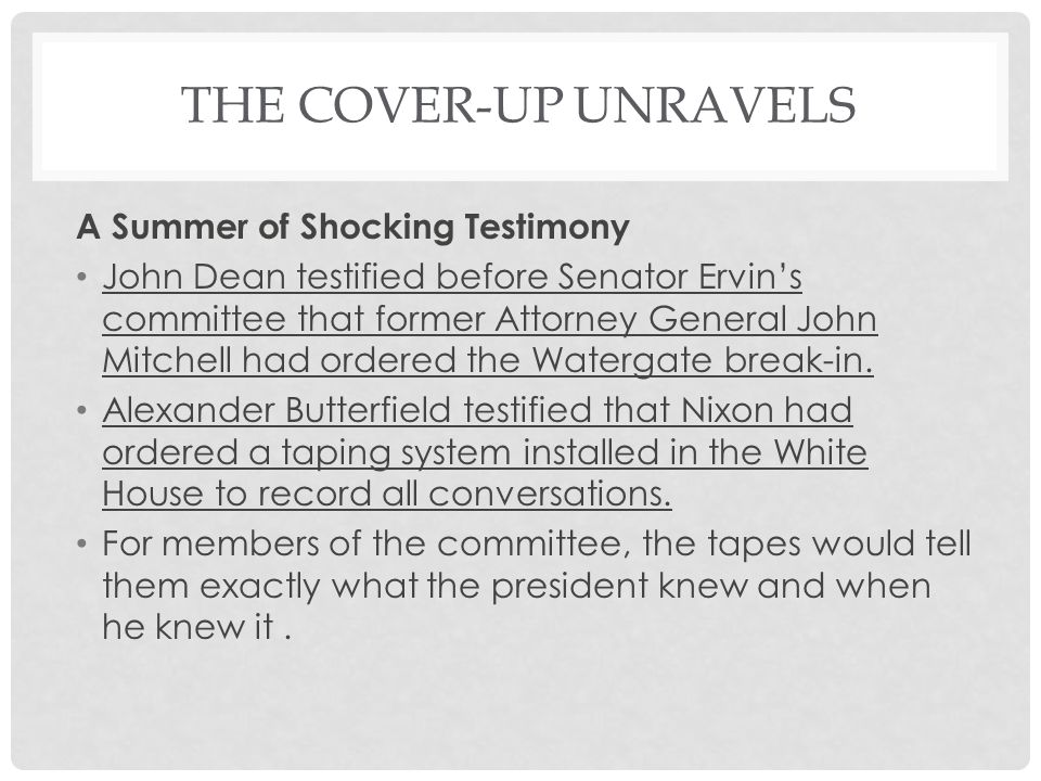 THE COVER-UP UNRAVELS A Summer of Shocking Testimony John Dean testified before Senator Ervin's committee that former Attorney General John Mitchell had ordered the Watergate break-in.