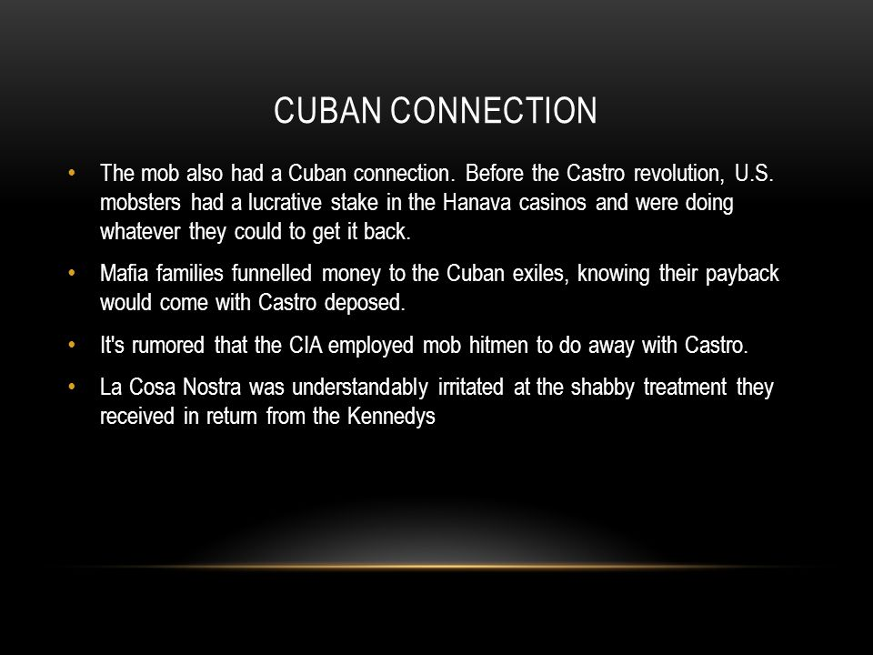CUBAN CONNECTION The mob also had a Cuban connection. Before the Castro revolution, U.S. mobsters had a lucrative stake in the Hanava casinos and were