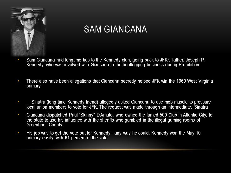 SAM GIANCANA Sam Giancana had longtime ties to the Kennedy clan, going back to JFK's father, Joseph P. Kennedy, who was involved with Giancana in the