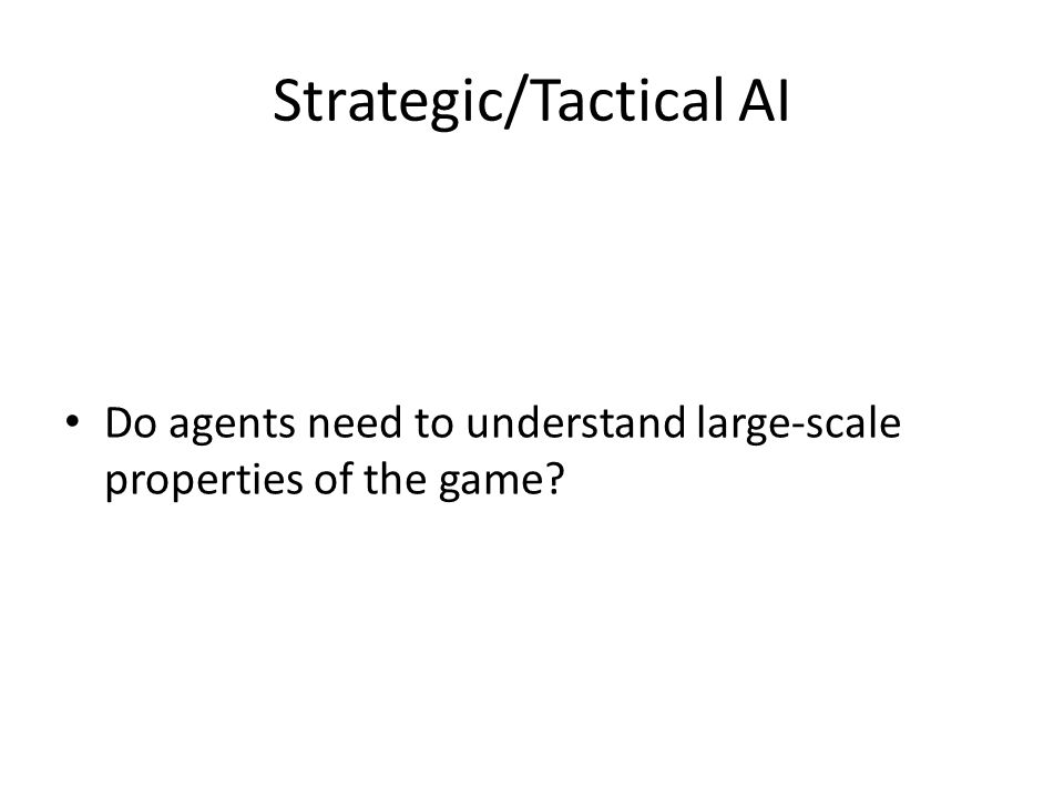 Strategic/Tactical AI Do agents need to understand large-scale properties of the game?